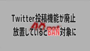 Twitter投稿機能が廃止、放置しているとBAN対象に