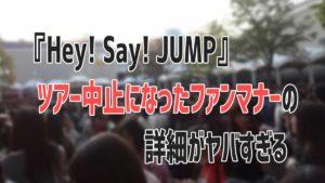 『Hey! Say! JUMP』ツアー中止になったファンマナーの詳細がヤバすぎる
