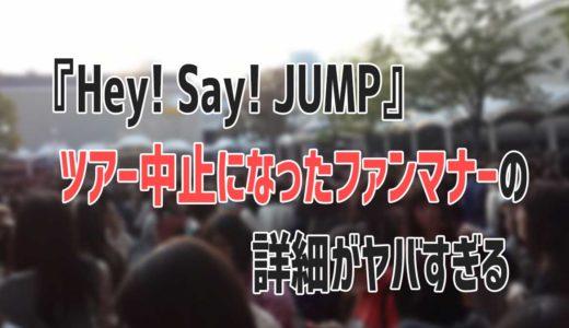 『Hey! Say! JUMP』ツアー中止になったファンのマナー違反の詳細がヤバすぎる