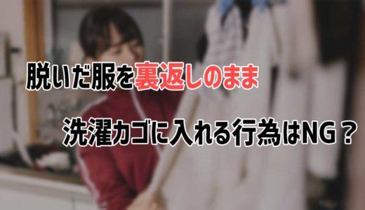 脱いだ服を裏返しのまま洗濯カゴに入れる行為はNG?裏返して洗ったほうがいい!?
