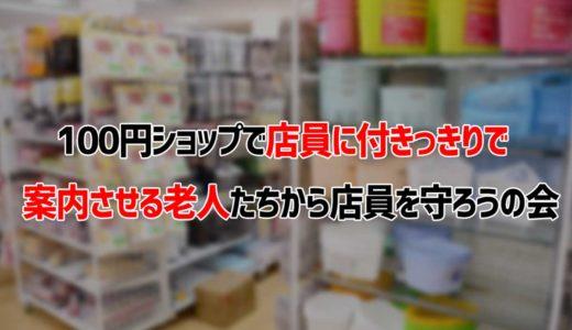 100円ショップで付きっきりで商品を案内させる老人から店員を守ろうの会