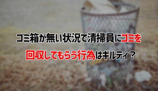 ゴミ箱が無い状況で清掃員にゴミを回収してもらう行為はギルティ?