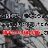 【悲報】GIGAZINEさん、隣のマンションの漏電が原因で停電したため勝手にアース線を切断してしまうwww
